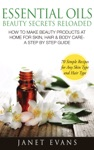 Essential Oils Beauty Secrets Reloaded How To Make Beauty Products At Home For Skin Hair  Body Care - A Step By Step Guide  70 Simple Recipes For Any Skin Type And Hair Type