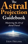 The Astral Projection Guidebook Mastering The Art Of Astral Travel