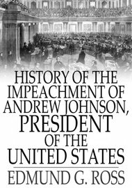 HISTORY OF THE IMPEACHMENT OF ANDREW JOHNSON, PRESIDENT OF THE UNITED STATES