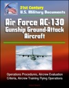 21st Century US Military Documents Air Force AC-130 Gunship Ground-Attack Aircraft - Operations Procedures Aircrew Evaluation Criteria Aircrew Training Flying Operations
