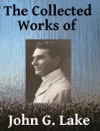 The Collected Works Of John G Lake