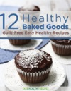 12 Healthy Baked Goods- Guilt-Free Easy Healthy Recipes