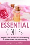 Beginners Guide To Essential Oils  How To Enhance The Wellbeing Of Your Body And Mind Starting Today