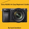 Sony A6300 An Easy Beginners Guide