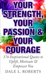 Your Strength Your Passion  Your Courage 176 Inspirational Quotes To Uplift Motivate  Empower You