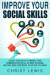 Improve Your Social Skills 50 Best Strategies To Improve Your Communication Skills Be More Outgoing And Have More Confidence In The Way You Want