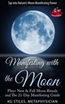 Manifesting With The Moon - Plus New  Full Moon Rituals And The 21-Day Manifesting Guide