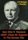 Gen Otto P Weyland USAF Close Air Support In The Korean War