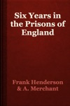 Six Years In The Prisons Of England