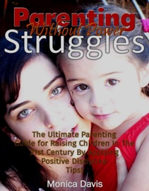 PARENTING WITHOUT POWER STRUGGLES: THE ULTIMATE PARENTING GUIDE FOR RAISING CHILDREN IN THE 21ST CENTURY BY APPLYING POSITIVE DISCIPLINE TIPS!