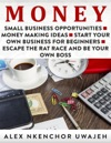 Money Small Business Opportunities - Money Making Ideas - Start Your Own Business For Beginners - Escape The Rat Race And Be Your Own Boss