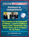 Partners Or Competitors The Evolution Of The Department Of Defense  Central Intelligence Agency CIA Relationship Since Desert Storm And Its Prospects For The Future - 911 Afghanistan Iraq