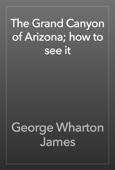 George Wharton James - The Grand Canyon of Arizona; how to see it artwork