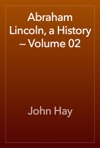 Abraham Lincoln A History  Volume 02