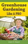 Greenhouse Gardening Like A Pro How To Build A Greenhouse At Home And Grow Your Own Organic Vegetables Fruits Exotic Plants  More