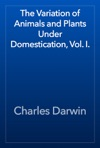The Variation Of Animals And Plants Under Domestication Vol I