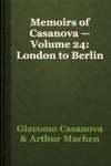 Memoirs Of Casanova  Volume 24 London To Berlin