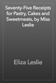 Eliza Leslie - Seventy-Five Receipts for Pastry, Cakes and Sweetmeats, by Miss Leslie artwork