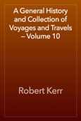 Robert Kerr - A General History and Collection of Voyages and Travels — Volume 10 artwork