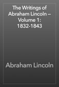 Abraham Lincoln - The Writings of Abraham Lincoln — Volume 1: 1832-1843 artwork
