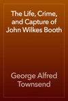The Life Crime And Capture Of John Wilkes Booth