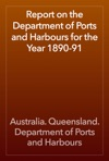 Report On The Department Of Ports And Harbours For The Year 1890-91