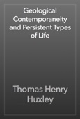 Thomas Henry Huxley - Geological Contemporaneity and Persistent Types of Life artwork