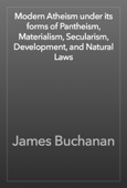 James Buchanan - Modern Atheism under its forms of Pantheism, Materialism, Secularism, Development, and Natural Laws artwork