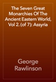 George Rawlinson - The Seven Great Monarchies Of The Ancient Eastern World, Vol 2. (of 7): Assyria artwork
