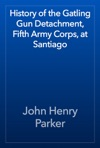 History Of The Gatling Gun Detachment Fifth Army Corps At Santiago