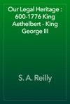 Our Legal Heritage  600-1776 King Aethelbert - King George III