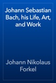 Johann Sebastian Bach, his Life, Art, and Work