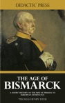 The Age Of Bismarck - A Short History Of The Rise Of Prussia To European Dominance