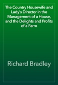 Richard Bradley - The Country Housewife and Lady's Director in the Management of a House, and the Delights and Profits of a Farm artwork