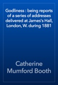 Catherine Mumford Booth - Godliness : being reports of a series of addresses delivered at James's Hall, London, W. during 1881 artwork