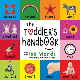 THE TODDLER'S HANDBOOK: NUMBERS, COLORS, SHAPES, SIZES, ABC ANIMALS, OPPOSITES, AND SOUNDS, WITH OVER 100 WORDS THAT EVERY KID SHOULD KNOW