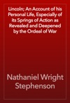 Lincoln An Account Of His Personal Life Especially Of Its Springs Of Action As Revealed And Deepened By The Ordeal Of War