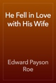Edward Payson Roe - He Fell in Love with His Wife artwork
