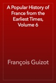 François Guizot - A Popular History of France from the Earliest Times, Volume 6 artwork
