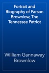 Portrait And Biography Of Parson Brownlow The Tennessee Patriot