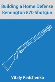 DOWNLOAD OF BUILDING A HOME DEFENSE REMINGTON 870 SHOTGUN PDF EBOOK