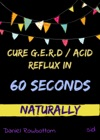 60 Seconds  All It Takes To Cure GERD Or Acid Reflux