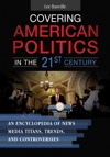 Covering American Politics In The 21st Century An Encyclopedia Of News Media Titans Trends And Controversies 2 Volumes