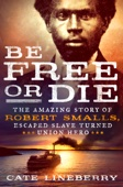 Be Free or Die: The Amazing Story of Robert Smalls' Escape from Slavery to Union Hero - Cate Lineberry Cover Art