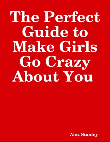 The Perfect Guide to Make Girls Go Crazy About You